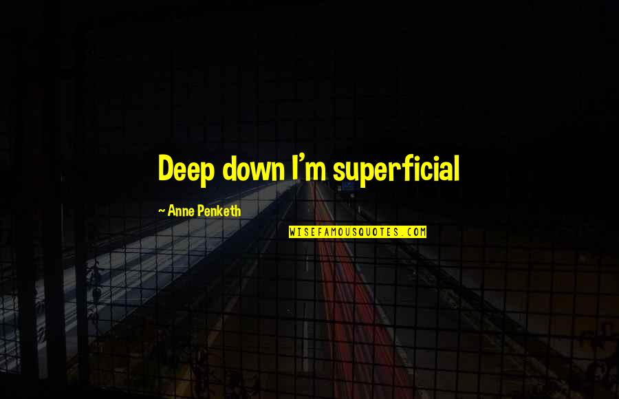 Non Superficial Quotes By Anne Penketh: Deep down I'm superficial