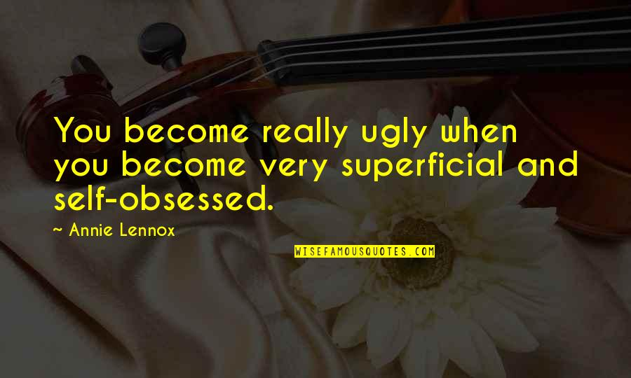 Non Superficial Quotes By Annie Lennox: You become really ugly when you become very