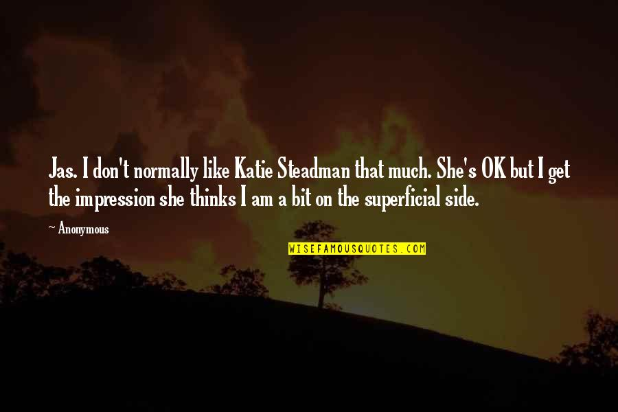 Non Superficial Quotes By Anonymous: Jas. I don't normally like Katie Steadman that