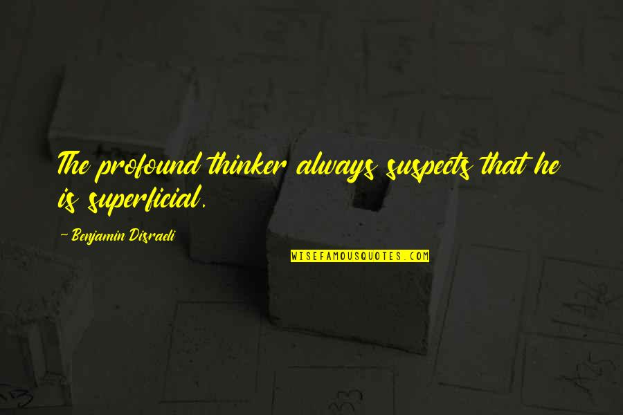 Non Superficial Quotes By Benjamin Disraeli: The profound thinker always suspects that he is