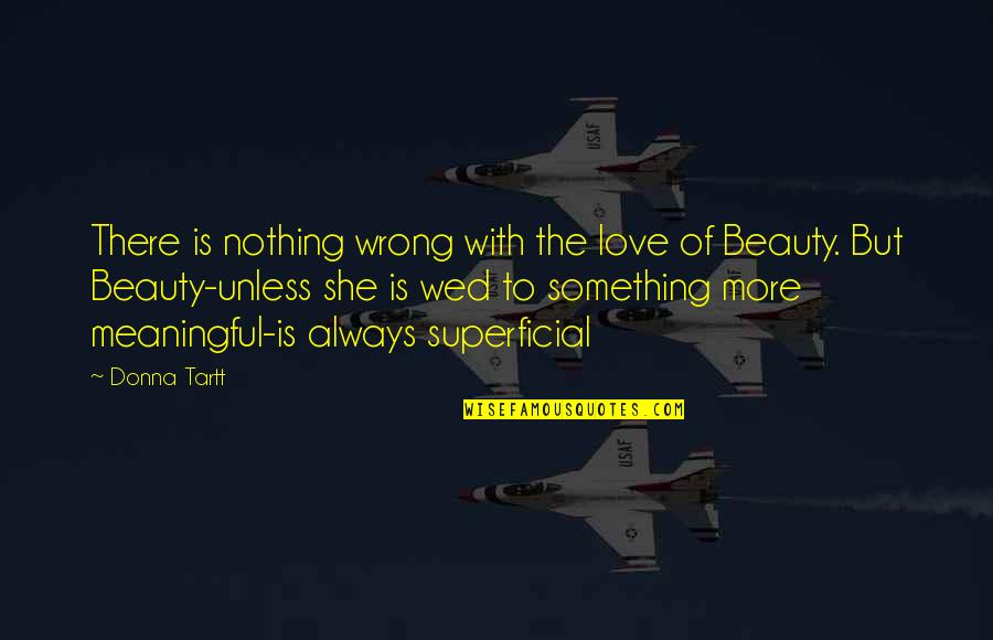 Non Superficial Quotes By Donna Tartt: There is nothing wrong with the love of