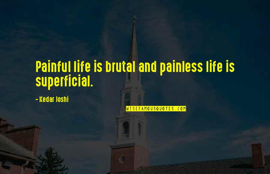 Non Superficial Quotes By Kedar Joshi: Painful life is brutal and painless life is