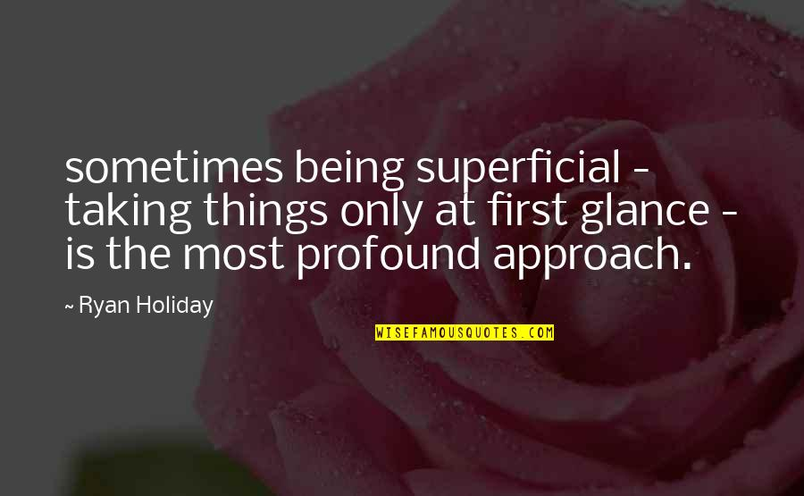 Non Superficial Quotes By Ryan Holiday: sometimes being superficial - taking things only at