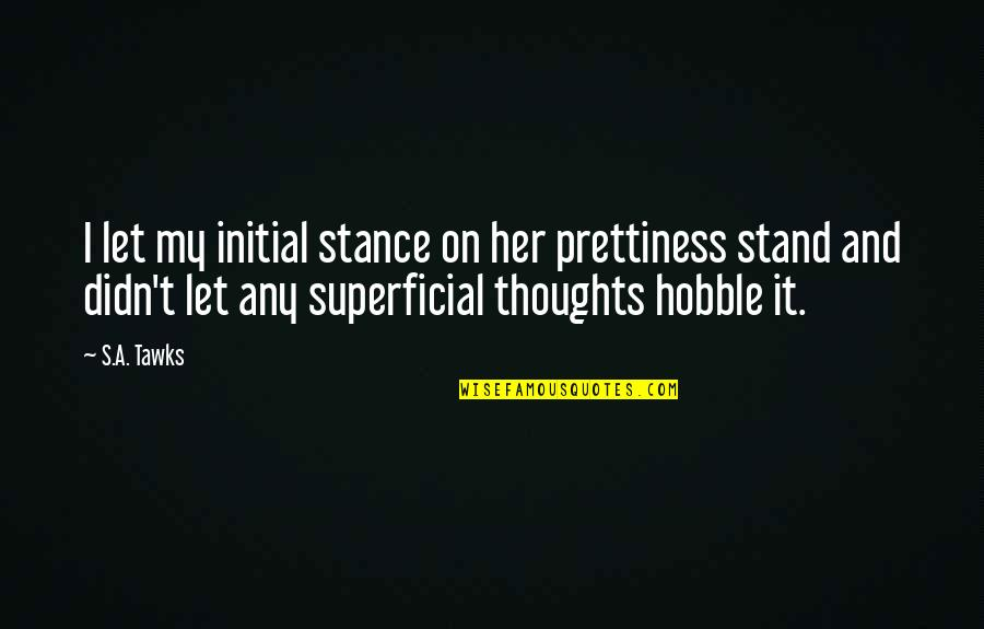 Non Superficial Quotes By S.A. Tawks: I let my initial stance on her prettiness