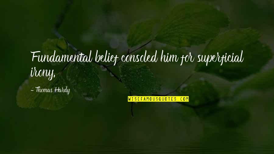 Non Superficial Quotes By Thomas Hardy: Fundamental belief consoled him for superficial irony.