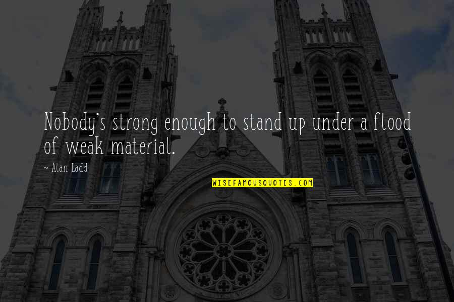 Non Traditional Student Quotes By Alan Ladd: Nobody's strong enough to stand up under a