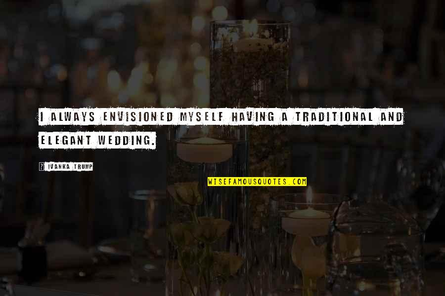 Non Traditional Wedding Quotes By Ivanka Trump: I always envisioned myself having a traditional and