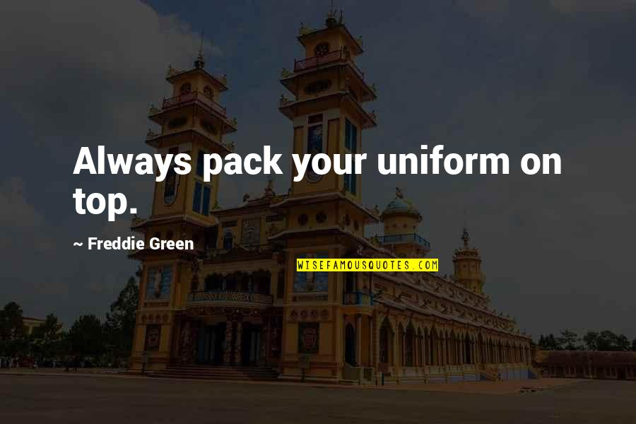 Non Uniform Quotes By Freddie Green: Always pack your uniform on top.