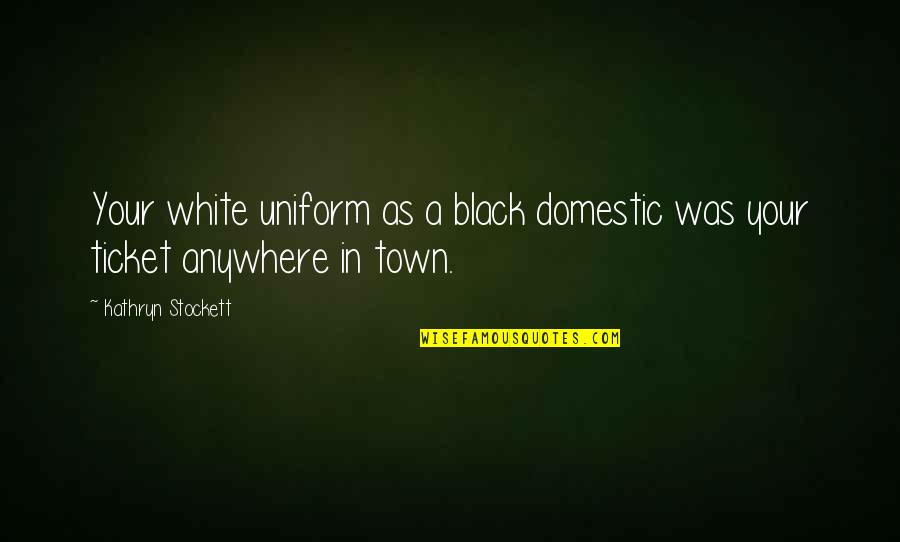 Non Uniform Quotes By Kathryn Stockett: Your white uniform as a black domestic was