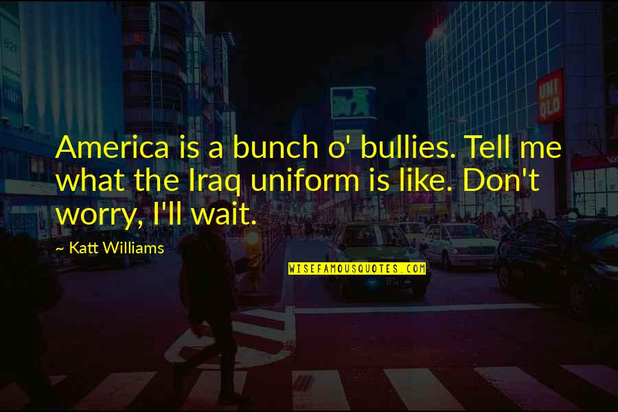 Non Uniform Quotes By Katt Williams: America is a bunch o' bullies. Tell me
