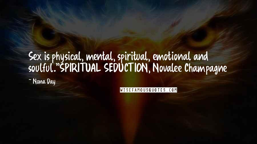 "Nona Day quotes: Sex is physical, mental, spiritual, emotional and soulful.""SPIRITUAL SEDUCTION, Novalee Champagne"
