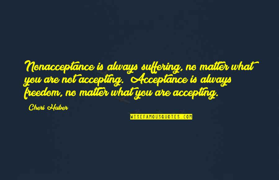 Nonacceptance Quotes By Cheri Huber: Nonacceptance is always suffering, no matter what you