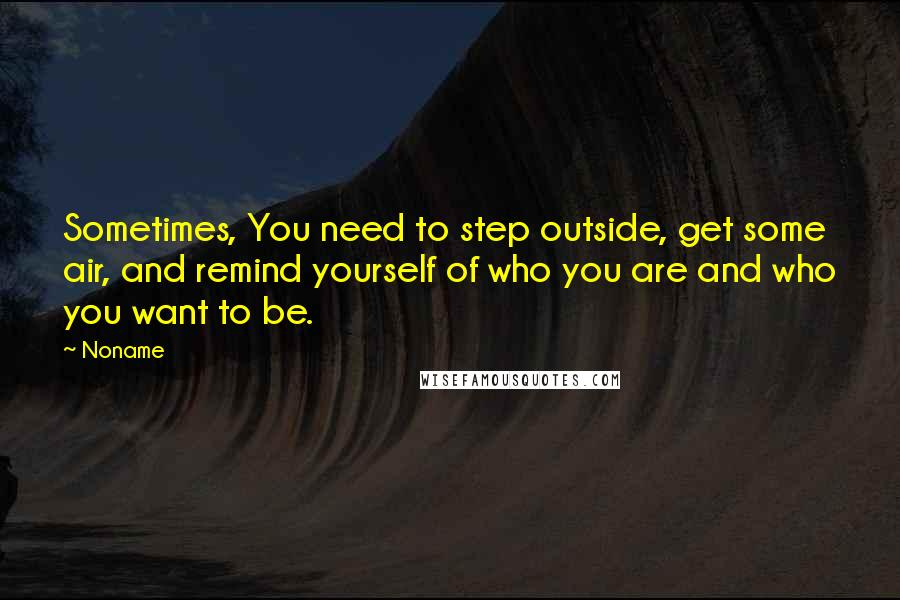 Noname quotes: Sometimes, You need to step outside, get some air, and remind yourself of who you are and who you want to be.