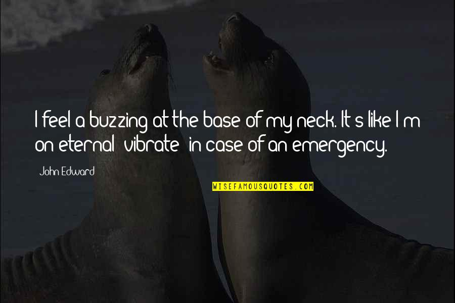 Nonartists Quotes By John Edward: I feel a buzzing at the base of