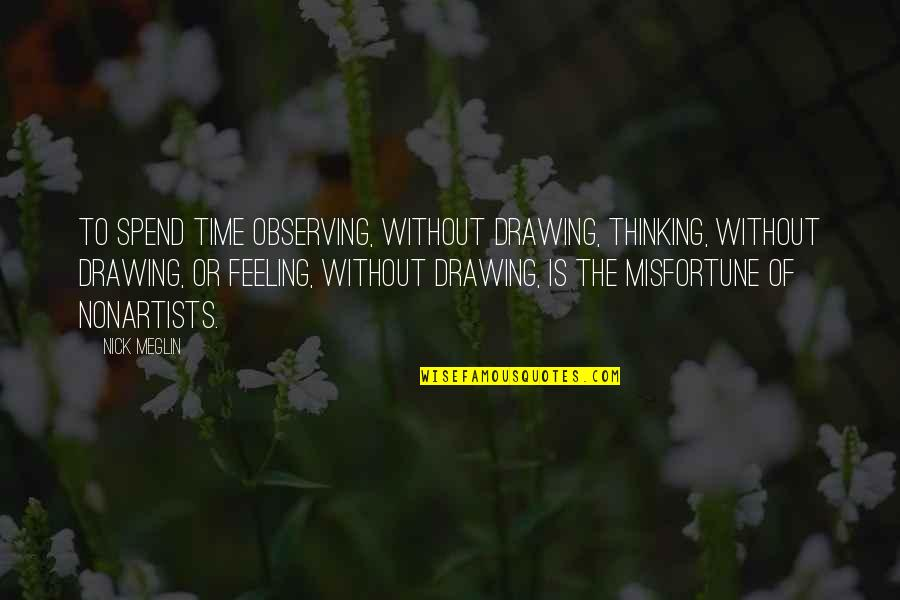 Nonartists Quotes By Nick Meglin: To spend time observing, without drawing, thinking, without