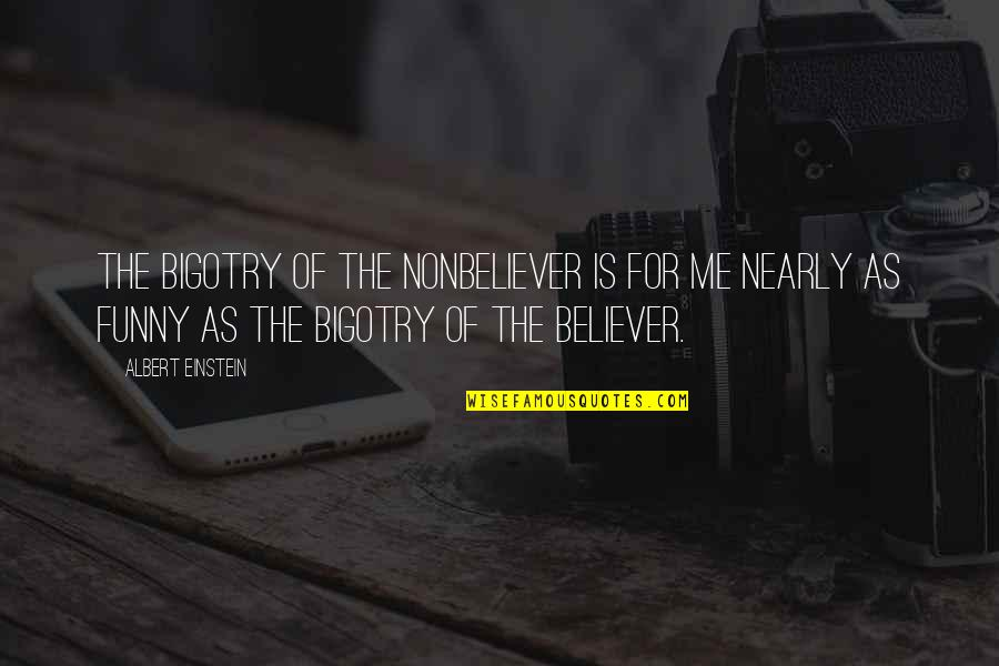 Nonbeliever Quotes By Albert Einstein: The bigotry of the nonbeliever is for me