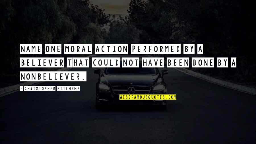 Nonbeliever Quotes By Christopher Hitchens: Name one moral action performed by a believer