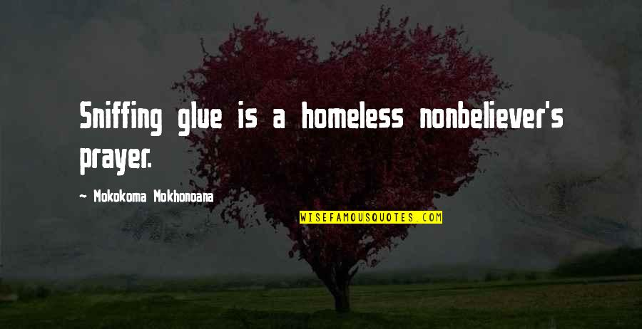 Nonbeliever Quotes By Mokokoma Mokhonoana: Sniffing glue is a homeless nonbeliever's prayer.