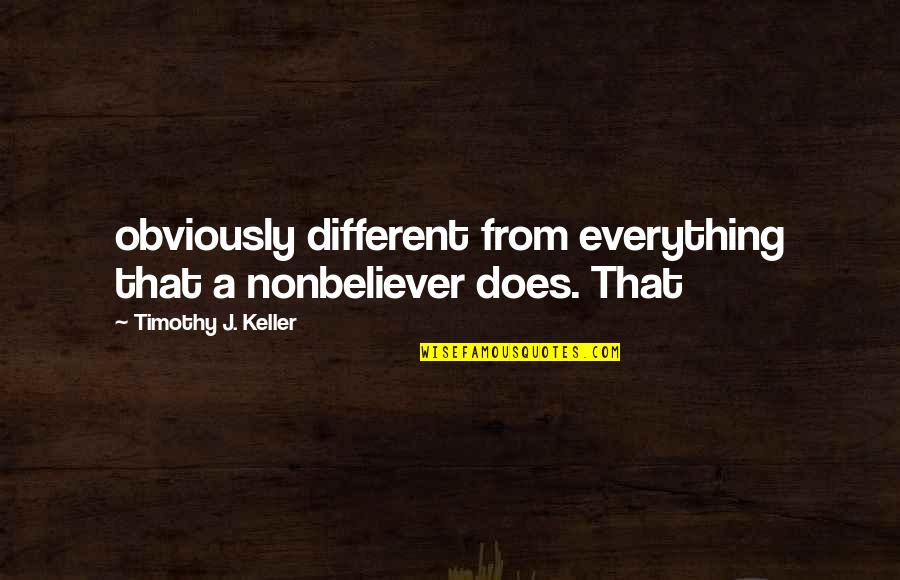 Nonbeliever Quotes By Timothy J. Keller: obviously different from everything that a nonbeliever does.
