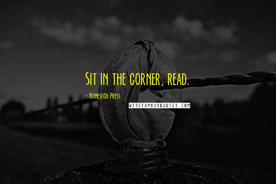 Nonesuch Press quotes: Sit in the corner, read.