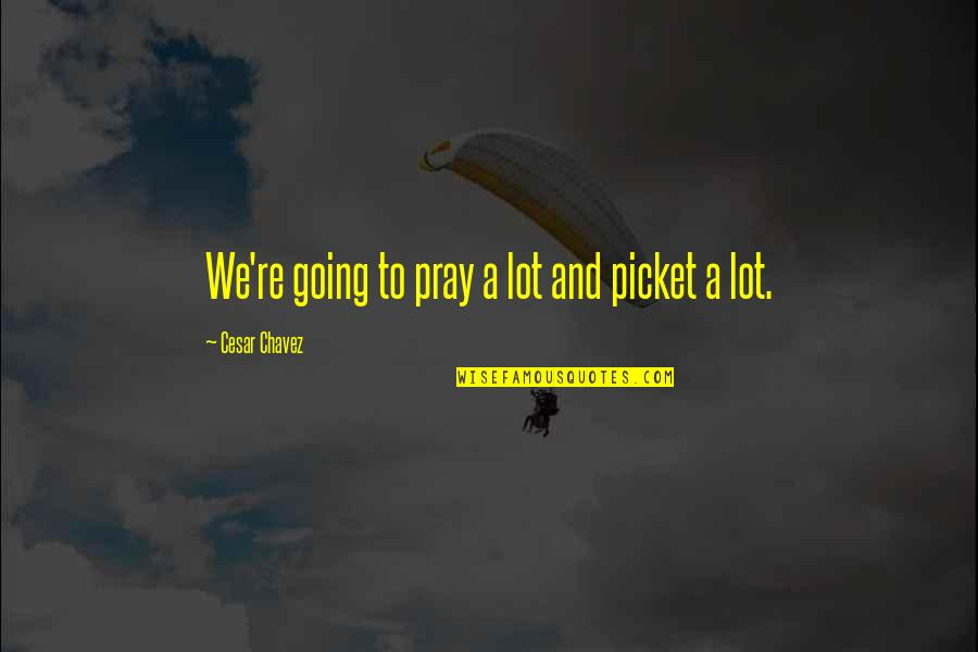 Nonexterior Quotes By Cesar Chavez: We're going to pray a lot and picket