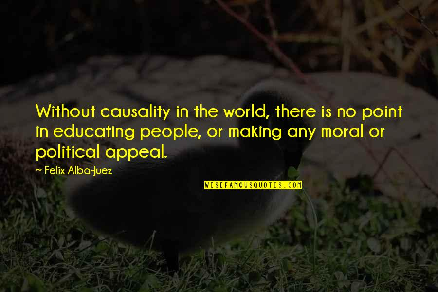 Nonexterior Quotes By Felix Alba-Juez: Without causality in the world, there is no