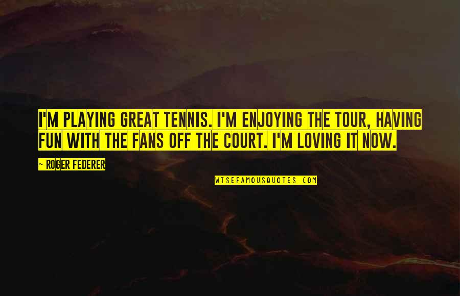 Nonexterior Quotes By Roger Federer: I'm playing great tennis. I'm enjoying the tour,