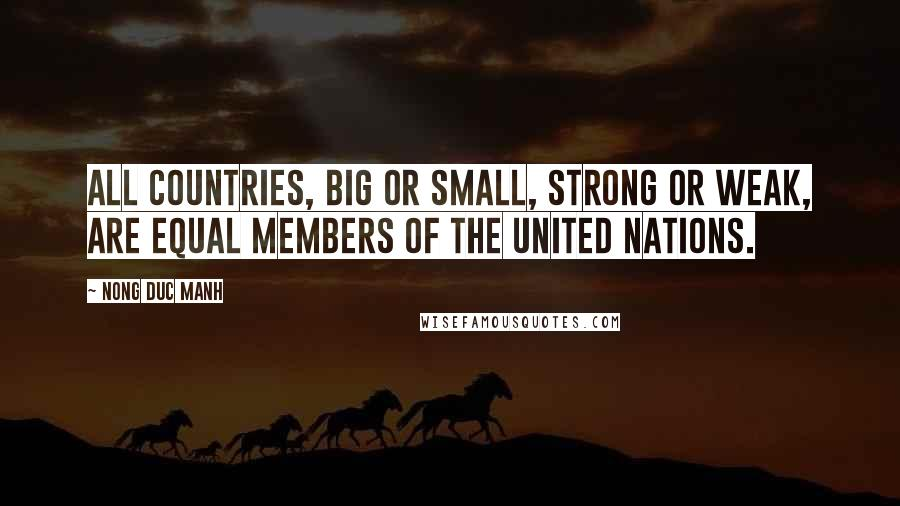 Nong Duc Manh quotes: All countries, big or small, strong or weak, are equal members of the United Nations.