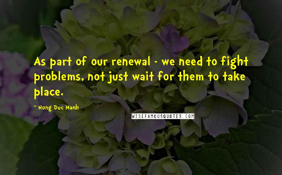 Nong Duc Manh quotes: As part of our renewal - we need to fight problems, not just wait for them to take place.