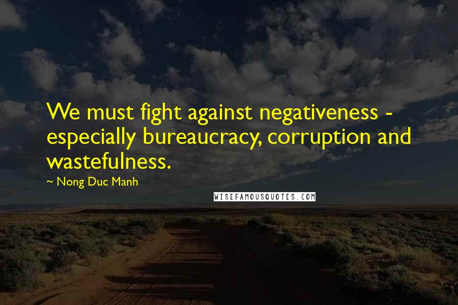 Nong Duc Manh quotes: We must fight against negativeness - especially bureaucracy, corruption and wastefulness.