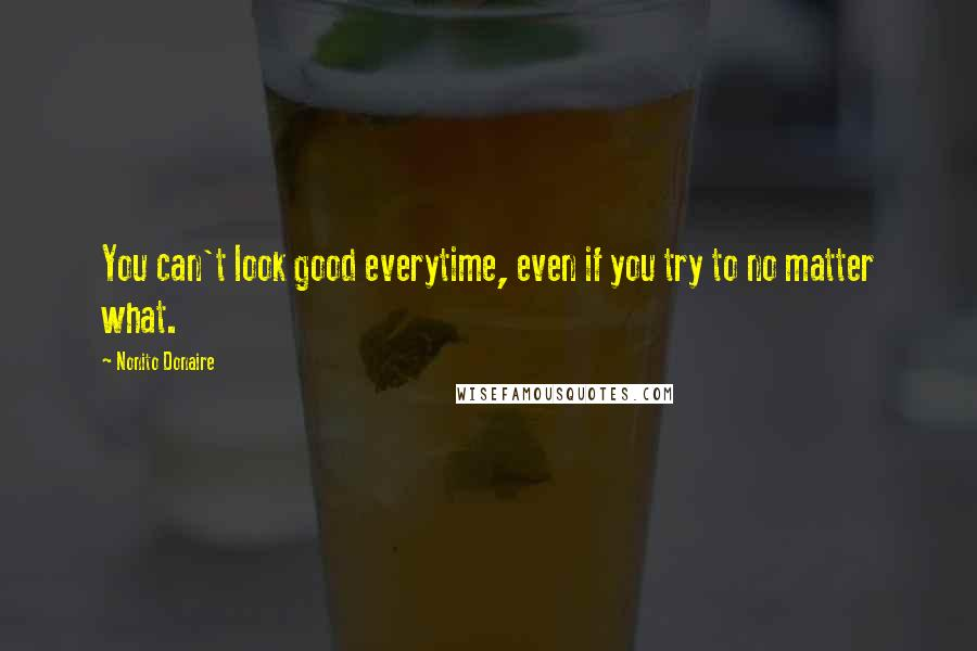 Nonito Donaire quotes: You can't look good everytime, even if you try to no matter what.