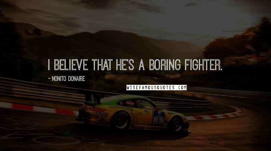 Nonito Donaire quotes: I believe that he's a boring fighter.