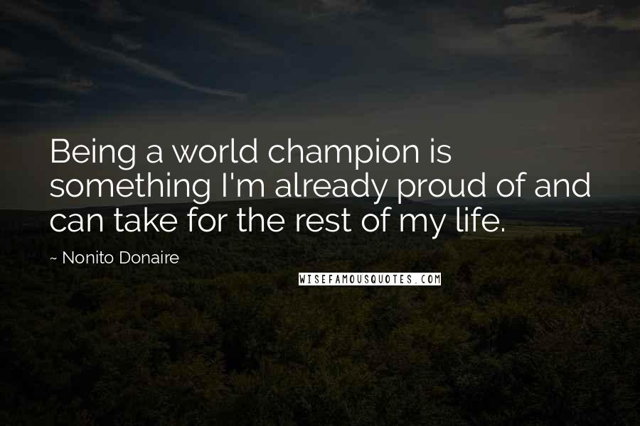 Nonito Donaire quotes: Being a world champion is something I'm already proud of and can take for the rest of my life.