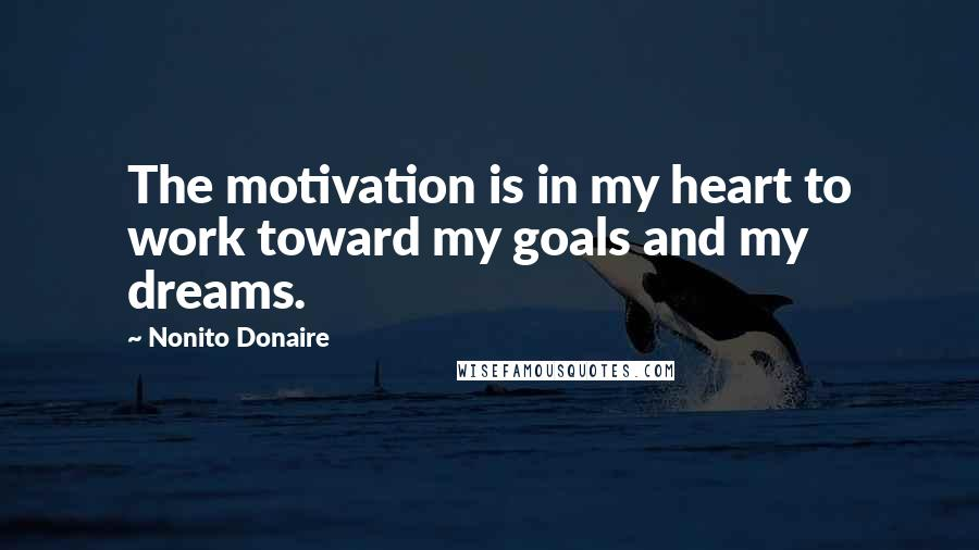 Nonito Donaire quotes: The motivation is in my heart to work toward my goals and my dreams.
