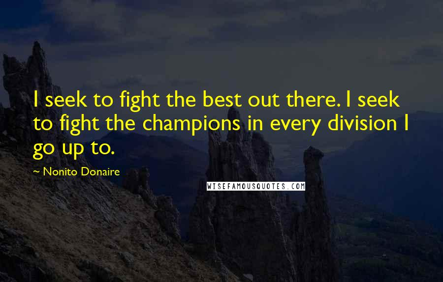 Nonito Donaire quotes: I seek to fight the best out there. I seek to fight the champions in every division I go up to.