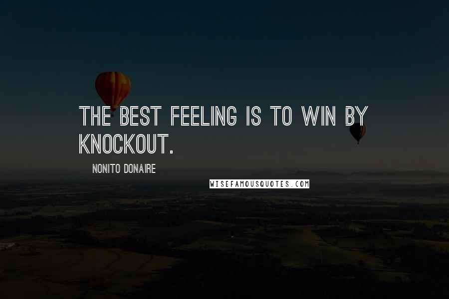 Nonito Donaire quotes: The best feeling is to win by knockout.