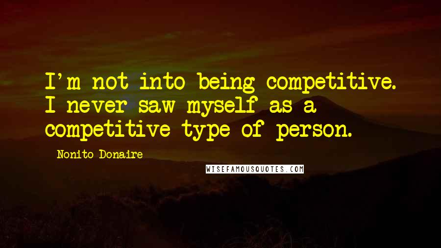 Nonito Donaire quotes: I'm not into being competitive. I never saw myself as a competitive type of person.