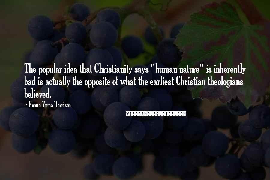"""Nonna Verna Harrison quotes: The popular idea that Christianity says """"human nature"""" is inherently bad is actually the opposite of what the earliest Christian theologians believed."""