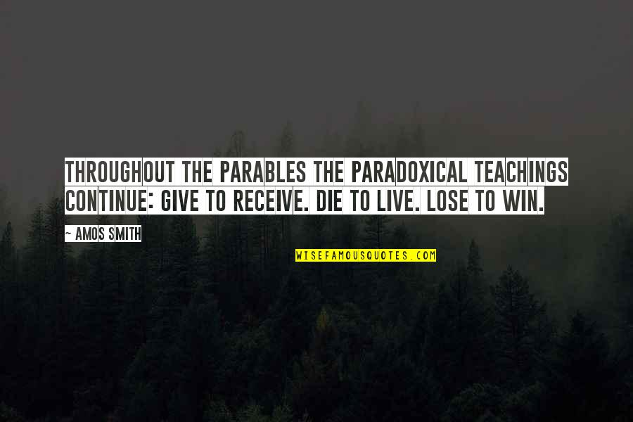 Nonurban Quotes By Amos Smith: Throughout the parables the paradoxical teachings continue: Give