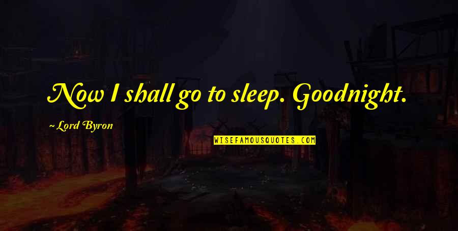 Nonurban Quotes By Lord Byron: Now I shall go to sleep. Goodnight.