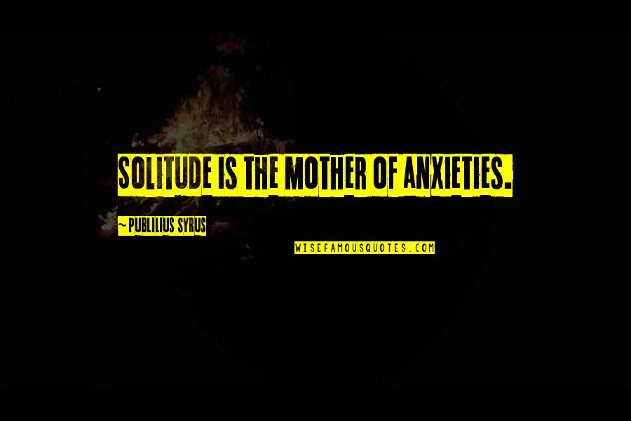 Nonurban Quotes By Publilius Syrus: Solitude is the mother of anxieties.