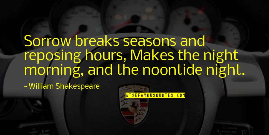 Noontide Quotes By William Shakespeare: Sorrow breaks seasons and reposing hours, Makes the