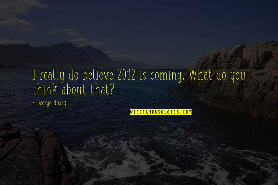 Noory Quotes By George Noory: I really do believe 2012 is coming. What