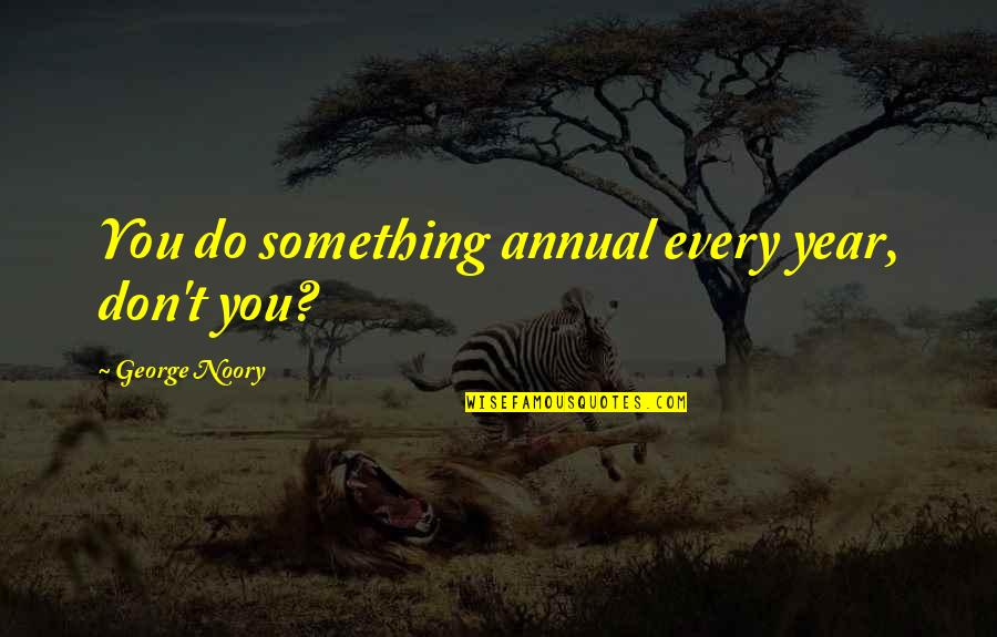Noory Quotes By George Noory: You do something annual every year, don't you?