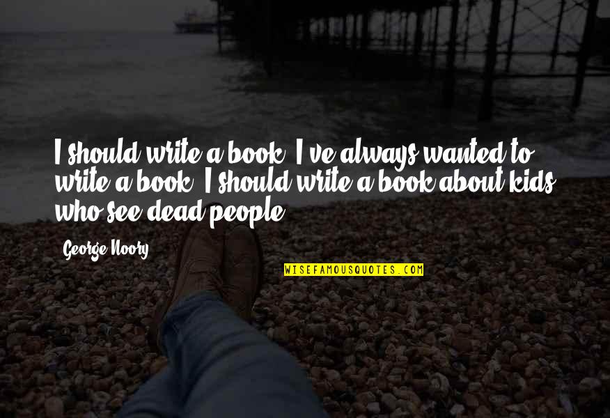 Noory Quotes By George Noory: I should write a book. I've always wanted