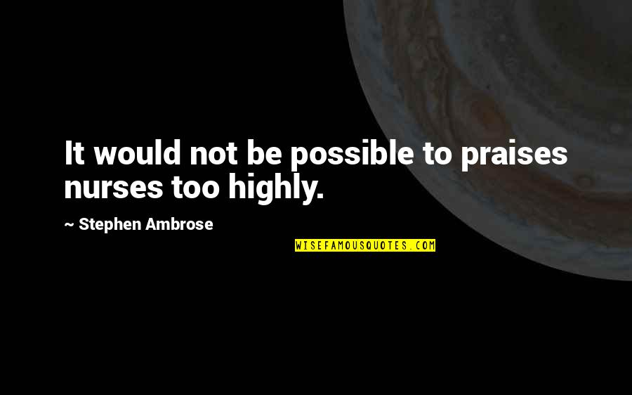 Nopti Quotes By Stephen Ambrose: It would not be possible to praises nurses