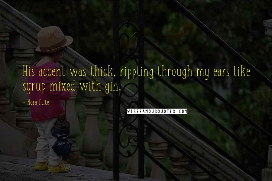 Nora Flite quotes: His accent was thick, rippling through my ears like syrup mixed with gin.