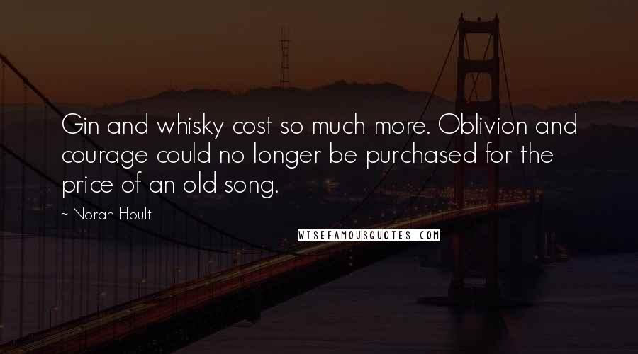 Norah Hoult quotes: Gin and whisky cost so much more. Oblivion and courage could no longer be purchased for the price of an old song.