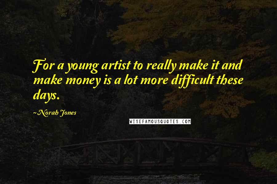 Norah Jones quotes: For a young artist to really make it and make money is a lot more difficult these days.
