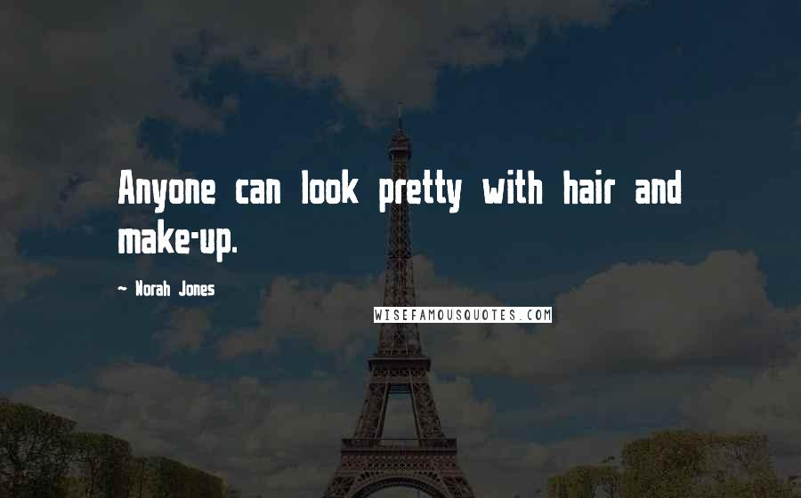 Norah Jones quotes: Anyone can look pretty with hair and make-up.